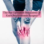Pre-Operative Requisites Of Knee Replacement Surgery